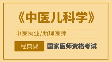 国家医师资格考试中医执业/助理医师【中医儿科学】经典班