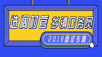 2019年选调村官/乡镇公务员面试专题辅导【小军师面试】