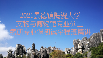 2021景德镇陶瓷大学文博综合348考研专业课精讲全程班