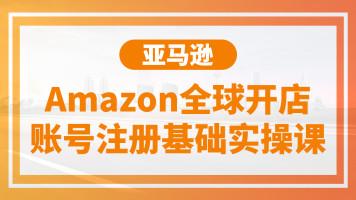 亚马逊Amazon全球开店账号注册基础实操课